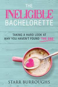"The Ineligible Bachelorette: Taking a Hard Look at Why You Haven't Found ""The One"""
