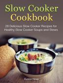 Slow Cooker Cookbook: 28 Delicious Slow Cooker Recipes for Healthy Slow Cooker Soups and Stews