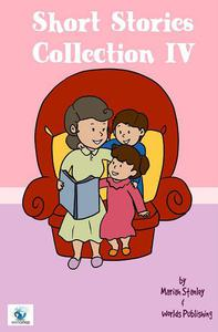 Short Stories Collection IV (Just for Kids ages 4 to 8 years old)