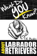 What Do You Know About Labrador Retrievers? The Unauthorized Trivia Quiz Game Book About Labrador Retrievers Facts