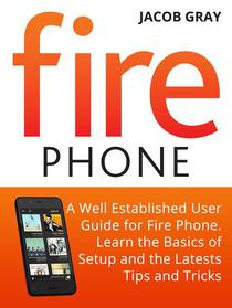 Fire Phone: A Well Established User Guide for Fire Phone. Learn the Basics of Setup and the Latests Tips and Tricks