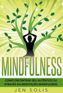 Mindfulness: Como encontrar seu autêntico Eu através da Meditação Mindfulness