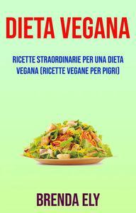 Dieta Vegana: Ricette Straordinarie Per Una Dieta Vegana (Ricette Vegane Per Pigri)