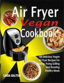 Air Fryer Vegan Cookbook: 100 Delicious Vegan Air Fryer Recipes For Baking, Frying Grilling And Roasting Healthy Meals