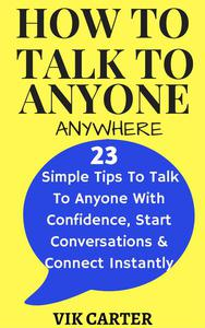How To Talk To Anyone Anywhere: 23 Simple Tips To Talk To Anyone With Confidence, Start Conversations And Connect Instantly