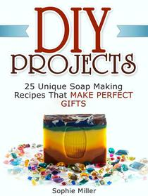 Diy Projects: 25 Unique Soap Making Recipes That Make Perfect Gifts