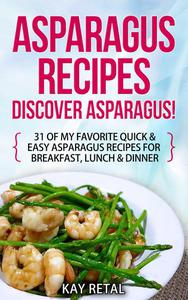 Asparagus Recipes: Discover Asparagus! 31 Of My Favorite Quick & Easy Asparagus Recipes for Breakfast, Lunch & Dinner