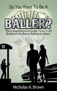 So You Want To Be A Baller? The Comprehensive Guide To Go From Broke on the Bus to Balling in a Benz