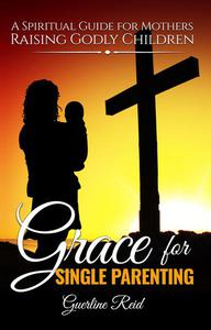 Grace for Single Parenting: A Spiritual Guide for Mothers Raising Godly Children