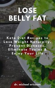 Lose Belly Fat: Keto Diet Recipes to Lose Weight Naturally, Prevent Diseases, Eliminate Toxins & Enjoy Your Life