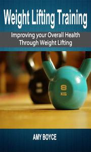 Weight Lifting Training: Improving your Overall Health Through Weight Lifting