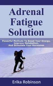 Adrenal Fatigue Solution: Powerful Methods to Boost Your Energy, Improve Metabolism, and Stimulate Your Hormones