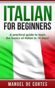 Italian For Beginners: A Practical Guide to Learn the Basics of Italian in 10 Days!