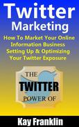 Twitter Marketing: How To Market Your Online Information Business: Setting Up & Optimizing Your Twitter Exposure
