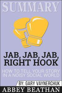 Summary of Jab, Jab, Jab, Right Hook: How to Tell Your Story in a Noisy Social World by Gary Vaynerchuk