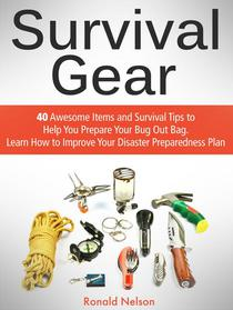 Survival Gear: 40 Awesome Items and Survival Tips to Help You Prepare Your Bug Out Bag. Learn How to Improve Your Disaster Preparedness Plan