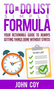 To Do List Simple Formula: Your Actionable Guide to Always Getting Things Done without Stress