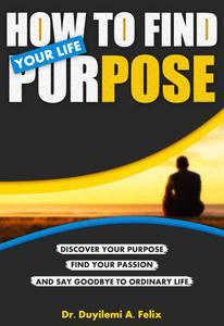 How To Find Your Life Purpose: Discover Your Purpose, Find Your Passion and Say Goodbye to Ordinary Life!