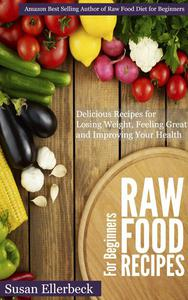 Raw Food Recipes for Beginners - Delicious Recipes for Losing Weight, Feeling Great and Improving Your Health