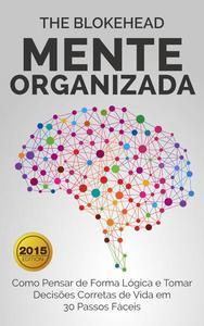 Mente Organizada: Como Pensar de Forma Lógica e Tomar Decisões Corretas de Vida em 30 Passos Fáceis