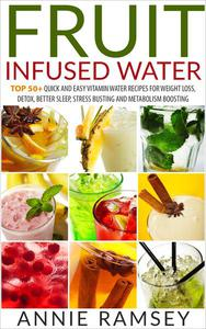 Fruit Infused Water: Top 50+ Quick and Easy Vitamin Water Recipes for Weight Loss, Detox, Better Sleep, Stress Busting and Metabolism Boosting