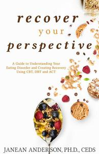 Recover Your Perspective: A Guide To Understanding Your Eating Disorder and Creating Recovery Using CBT, DBT, and ACT