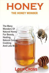 Honey: The Honey Wonder - The Many Wonders Of Natural Honey For Beauty, Healing, Natural Cures, Cooking And Lots More