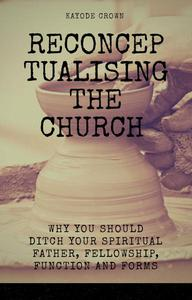 Reconceptualising the Church:  Why You Should Ditch Your Spiritual Father, Fellowship, Function and Forms