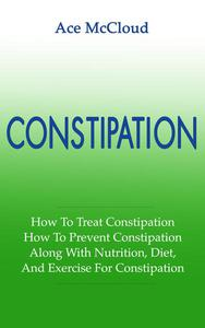 Constipation: How To Treat Constipation: How To Prevent Constipation: Along With Nutrition, Diet, And Exercise For Constipation