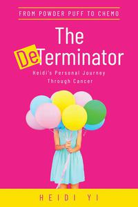 The DeTerminator: From Powder Puff to Chemo, Heidi's Personal Journey Through Cancer