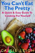 You Can't Eat the Pretty: A Quick & Easy Guide to Cooking For Yourself