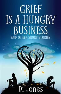 Grief Is a Hungry Business And Other Short Stories