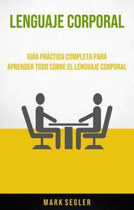 Lenguaje Corporal: Guía Práctica Completa Para Aprender Todo Sobre El Lenguaje Corporal