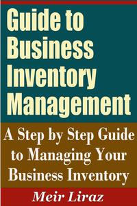 Guide to Business Inventory Management: A Step by Step Guide to Managing Your Business Inventory