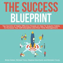 The Success Blueprint Top Secrets of Highly Effective People on How to Acquire Habits to Increase Your Self-Discipline and Poor Time Management.