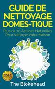 Guide de nettoyage domestique — Plus de 70 astuces naturelles pour nettoyer votre maison