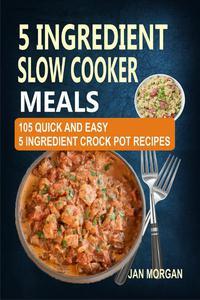 5 Ingredient Slow Cooker Meals: 105 Quick and Easy 5 Ingredient Crock Pot Recipes