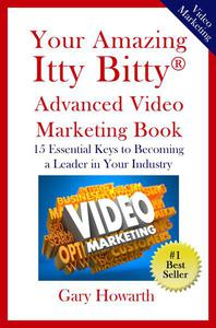 Your Amazing Itty Bitty™ Advanced Video Marketing Book:  15 Essential Keys to Becoming a Leader in Your Industry