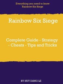 Rainbow Six Siege Complete Guide - Strategy - Cheats - Tips and Tricks