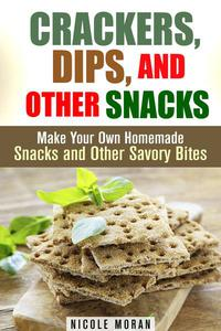 Crackers, Dips, and Other Snacks: Make Your Own Homemade Snacks and Other Savory Bites