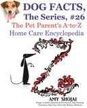 Dog Facts, The Series #26: The Pet Parent's A-to-Z Home Care Encyclopedia