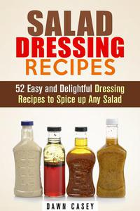 Salad Dressing Recipes: 52 Easy and Delightful Dressing Recipes to Spice up Any Salad