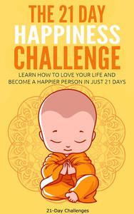 The 21 Day Happiness Challenge - Learn How to Love Your Life and Become a Happier Person in Just 21 Days