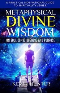 Metaphysical Divine Wisdom on Soul Consciousness and Purpose