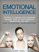 Emotional Intelligence: 70 Ways to Improve Your Emotional Maturity. Work on Your Emotional Development and Learn How to Control Your Emotions