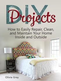 DIY Projects: How to Easily Repair, Clean, and Maintain Your Home Inside and Outside