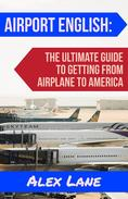 Airport English: The Ultimate Guide for Getting From Airplane to America