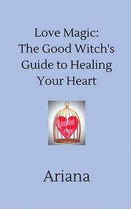 Love Magic: The Good Witch's Guide to Healing Your Heart