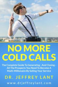 No More Cold Calls: The Complete Guide To Generating — And Closing — All The Prospects You Need To Become A Multi-Millionaire By Selling Your Service