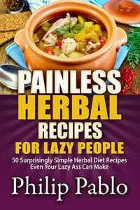 Painless Herbal Recipes For Lazy People: 50 Simple Herbal Recipes Even Your Lazy Ass Can Make